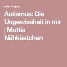 Autismus: Die Ungewissheit in mir | Muttis Nähkästchen