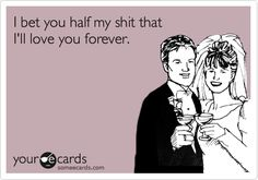 Funny Wedding Ecard: I bet you half my shit that I'll love you forever.