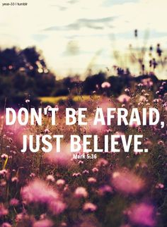 Don't Be Afraid, Just Believe  Mark 5:36