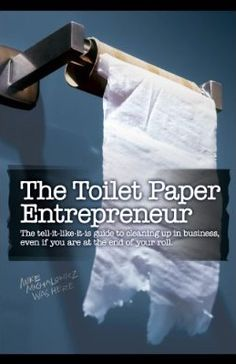 The Toilet Paper Entrepreneur: Mike gives practical advice in his approach to entrepreneurship with wit and humor!