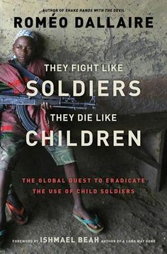 They Fight Like Soldiers, They Die Like Children: The Global Quest to Eradicate the Use of Child Soldiers by Romeo Dallaire - Believing that not one of us should tolerate a child being used in this fashion, Dallaire has made it his mission to end the use of child soldiers. He offers intellectually daring and enlightened approaches to the child soldier phenomenon, and insightful, empowering solutions to eradicate it. #hero (Bilbary Town Library: Good for Readers, Good for Libraries)