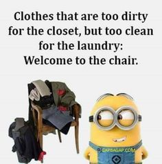 Clothes that are too dirty for the closet, but too clean for the laundry: Welcome to the chair. - minion