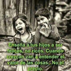 Ensena a tus hijos a ser felices, no ricos. Cuando crezcan van a entender el valor de las cosas...No el precio.