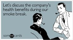 Let's discuss the company's health benefits during our smoke break.
