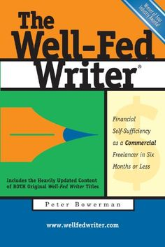 The Well-Fed Writer: Financial Self-Sufficiency as a Commercial Freelancer in Six Months or Less by Peter Bowerman