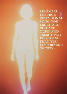 """Remember the HIGH VIBRATIONAL BEING  you truly are. You are LIGHT and ENERGY not this form tht you temporarily occupy."""""""