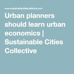 Urban planners should learn urban economics   Sustainable Cities Collective