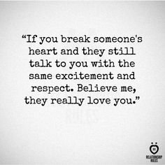"""""""If you break someone's heart and they still talk to you with the same excitement and respect, believe me they really love you."""" It's really dumb it takes breaking up to realize that though. And they don't deserve that."""