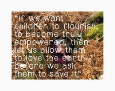 """""""Allow children to love the earth before we ask them to save it."""""""