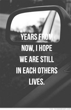 Years from now I hope we are still in each others life