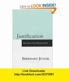 Justification The Heart of Christian Faith (9780567087751) Eberhard Jungel, Jeffrey F. Cayzer, John Webster , ISBN-10: 0567087751  , ISBN-13: 978-0567087751 ,  , tutorials , pdf , ebook , torrent , downloads , rapidshare , filesonic , hotfile , megaupload , fileserve