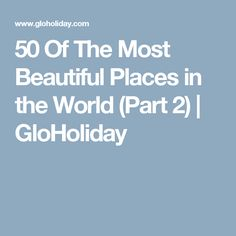 50 Of The Most Beautiful Places in the World (Part 2) | GloHoliday