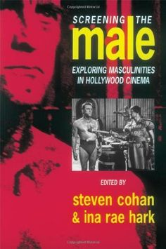 Screening the Male: Exploring Masculinities in the Hollywood Cinema by Steve Cohan