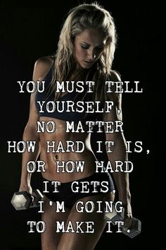 You must tell yourself, no matter how hard it is, or how hard it gets, I'm going to make it.