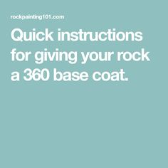 Quick instructions for giving your rock a 360 base coat.
