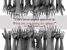 """""""Life's most urgent question is: What are you doing for others?"""" - Dr. Martin Luther King, Jr."""