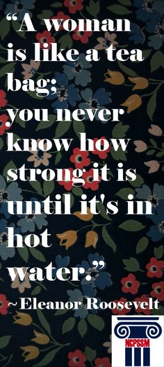 """""""A woman is like a tea bag; you never know how strong it is until it's in hot water,"""" Eleanor Roosevelt. #quotes #women"""
