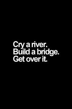 Cry a river, Build a bridge, Get over it.
