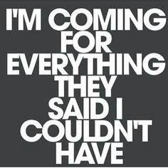 I'm coming for everything. Watch me.