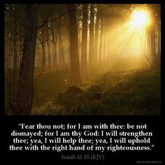 Isaiah King James Version (KJV) Fear thou not; for I am with thee: be not dismayed; for I am thy God: I will strengthen thee; yea, I will help thee; yea, I will uphold thee with the right hand of my righteousness. Bible Verses Kjv, King James Bible Verses, Favorite Bible Verses, Bible Quotes, Favorite Quotes, Biblical Quotes, Scripture Quotes, Religious Quotes, Faith Quotes