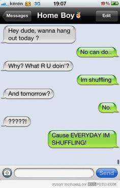 Cause EVERYDAY IM SHUFFLING!