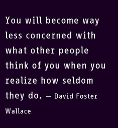 """You will become way less concerned with what other people think of you when you realize how seldom they do."" - David Foster Wallace"