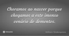 Choramos ao nascer porque chegamos a este imenso cenário de dementes. — William Shakespeare