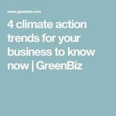 4 climate action trends for your business to know now | GreenBiz