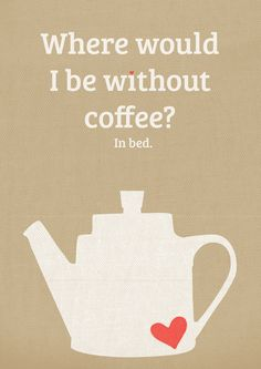 Coffee, a reason to get out of bed in the morning!