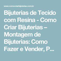 Bijuterias de Tecido com Resina - Como Criar Bijuterias – Montagem de Bijuterias: Como Fazer e Vender, Passo-a-Passo, Idéias e Muito mais.