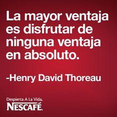 La mayor ventaja es disfrutar de ninguna ventaja en absoluto.   -Henry David Thoreau