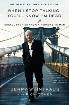 When I Stop Talking, You'll Know I'm Dead: Useful Stories from a Persuasive Man: Jerry Weintraub, Rich Cohen: Amazon.com: Books