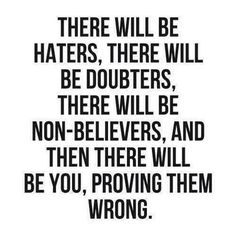 There will be haters, there will be doubters, there will be non-believers, and then there will be you, proving them wrong.