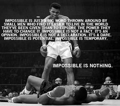 Impossible is just a big word thrown around by small men who find it easier to live in the world they've been given than to explore the power they have to change it. Impossible is not a fact. It's an opinion. Impossible is not a declaration. It's a dare. Impossible is potential. Impossible is temporary. Impossible is nothing. — Muhammad Ali, world champion boxer