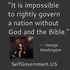 """It Is Impossible To Rightly Govern A Nation Without God And The Bible.""... George Washington"