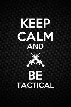Keep Calm and Be Tactical.