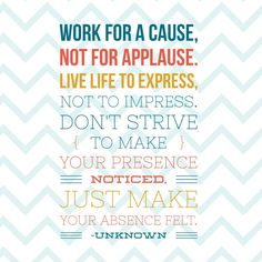 Work for a cause. Love this quote!