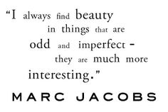 """FFQ - """" I always find beauty in things that are odd and imperfect they are much more interesting"""" Marc Jacobs x Friday Fashion Quotes, Beauty Quotes, Me Quotes, Be Your Own Boss, I Love Fashion, Be Yourself Quotes, Inspire Me, More Fun, Favorite Quotes"""