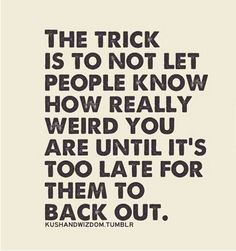 The trick is to not let people know how really weird you are until it's too late for them to back out. ha ha