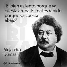 """""""El bien es lento porque va cuesta arriba. El mal es rápido porque va cuenta abajo"""" Alejandro Dumas"""