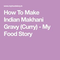 How To Make Indian Makhani Gravy (Curry) - My Food Story