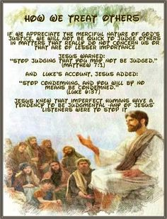 """How We Treat Others // If We Appreciate The Merciful Nature Of God's Justice, We Will Not Be Quick To Judge Others In Matters That Really Do Not Concern Us Or That Are Of Lesser Importance // Jesus Warned: """"Stop judging that you may not be judged."""" (Matthew 7:1) // And Luke's Account, Jesus Added: // """"Stop condemning, and you will by no means be condemned."""" (Luke 6:37) // Jesus Knew That Imperfect Humans Have A Tendency To Be Judgmental -Any Of Jesus' Listeners Were To Stop It"""