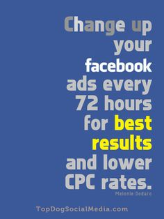 Change up your facebook ads every 72 hours for best results and lower CPC rates. ~Melonie Dodaro TopDogSocialMedia.com