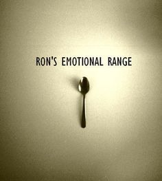 Ron, you have the emotional range of a teaspoon.