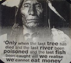 Only When The Last Tree Has Died - Native Americans' Wisdom Quotes