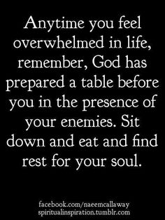 Anytime you feel overwhelmed in life, remember, God has prepared a table before you in the presence of your enemies. Sit down and eat and find rest for your soul. Faith Quotes, Bible Quotes, Me Quotes, Bible Verses, Scriptures, Bible 2, Strength Quotes, Le Divorce, Soli Deo Gloria