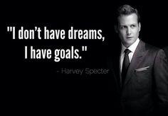 """I don't have dreams,  I have goals"" -Harvey Spector"