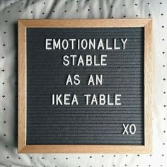 Emotionally stable as an ikea table xD LOL! Well, a poorly put together table.