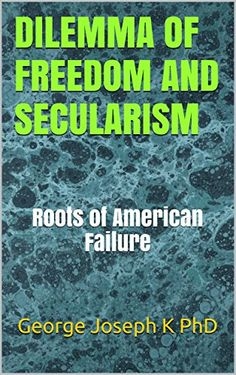 DILEMMA OF FREEDOM AND SECULARISM: Roots of American Failure by George Joseph K PhD http://www.amazon.com/dp/B0158XZQNO/ref=cm_sw_r_pi_dp_CqJywb1YYPHHK