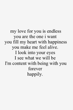 I love you endlessly because in you I see forever!! I see a future that I know will be nothing but happiness and I long for those days!! My heart is forever yours and I promise that I will take care of yours and keep it safe!! I love you!!
